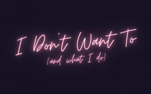 I Don't Want To (and what I do)