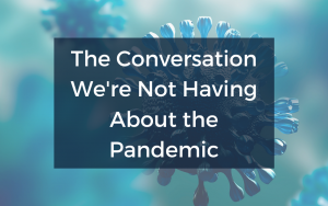 The Conversation We're Not Having About the Pandemic
